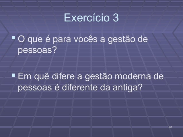 Exercício 3 O que é para vocês a gestão de pessoas? Em quê difere a gestão moderna de pessoas é diferente da antiga?    ...