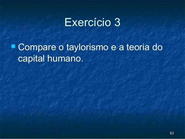 Exercício 3   Compare o taylorismo e a teoria do    capital humano.                                         62