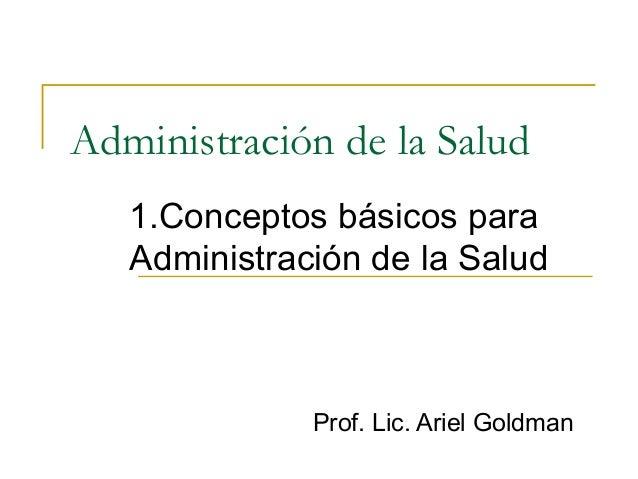Administración de la Salud 1.Conceptos básicos para Administración de la Salud Prof. Lic. Ariel Goldman