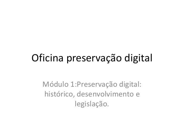 Oficina preservação digital  Módulo 1:Preservação digital:  histórico, desenvolvimento e  legislação.