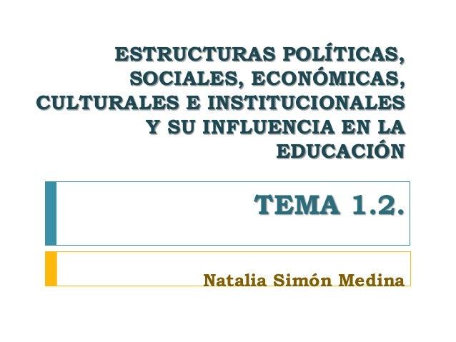 ESTRUCTURAS POLÍTICAS, SOCIALES, ECONÓMICAS, CULTURALES E INSTITUCIONALES Y SU INFLUENCIA EN LA EDUCACIÓN TEMA 1.2. Natali...