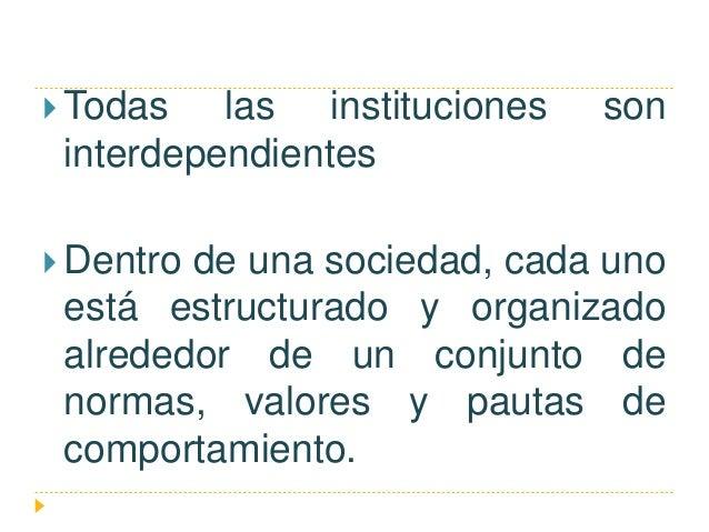  Todas las instituciones son interdependientes  Dentro de una sociedad, cada uno está estructurado y organizado alrededo...