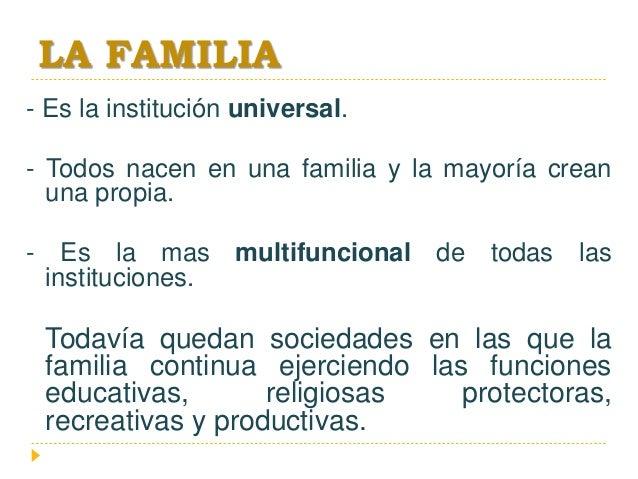 LA FAMILIA - Es la institución universal. - Todos nacen en una familia y la mayoría crean una propia. - Es la mas multifun...