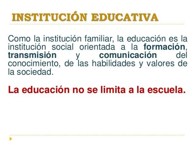 INSTITUCIÓN EDUCATIVA Como la institución familiar, la educación es la institución social orientada a la formación, transm...