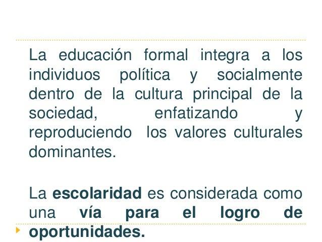 La educación formal integra a los individuos política y socialmente dentro de la cultura principal de la sociedad, enfatiz...