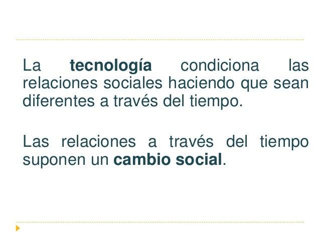 La tecnología condiciona las relaciones sociales haciendo que sean diferentes a través del tiempo. Las relaciones a través...
