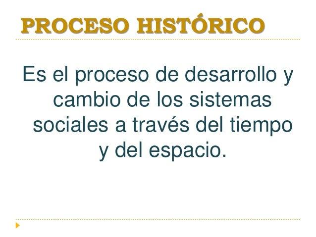 PROCESO HISTÓRICO Es el proceso de desarrollo y cambio de los sistemas sociales a través del tiempo y del espacio.