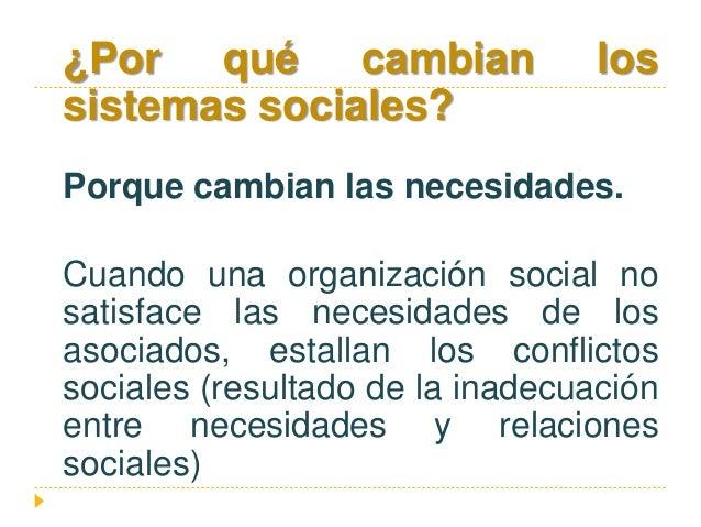 ¿Por qué cambian los sistemas sociales? Porque cambian las necesidades. Cuando una organización social no satisface las ne...