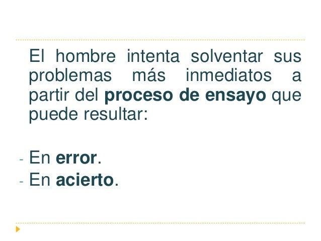 El hombre intenta solventar sus problemas más inmediatos a partir del proceso de ensayo que puede resultar: - En error. - ...