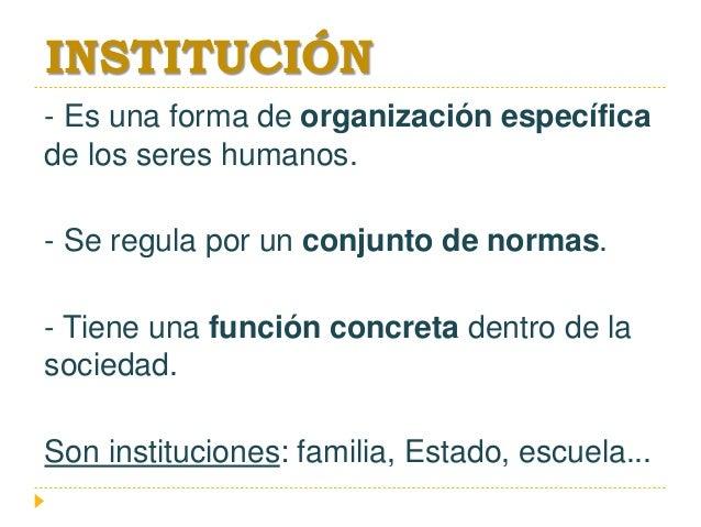 INSTITUCIÓN - Es una forma de organización específica de los seres humanos. - Se regula por un conjunto de normas. - Tiene...