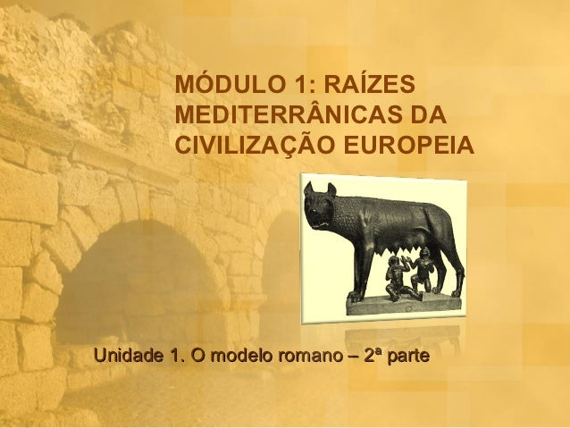 MÓDULO 1: RAÍZES        MEDITERRÂNICAS DA        CIVILIZAÇÃO EUROPEIAUnidade 1. O modelo romano – 2ª parte