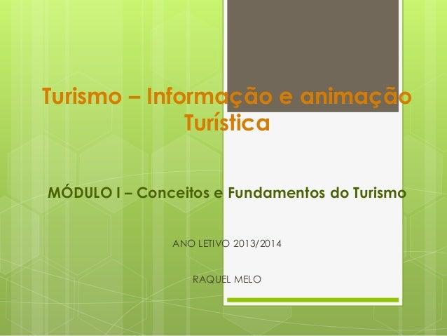 Turismo – Informação e animação Turística MÓDULO I – Conceitos e Fundamentos do Turismo ANO LETIVO 2013/2014 RAQUEL MELO