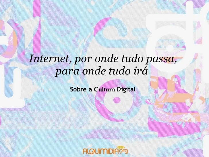 Internet, por onde tudo passa,      para onde tudo irá        Sobre a Cultura Digital