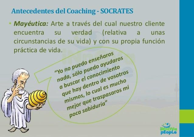 Antecedentes del Coaching-SOCRATES • Mayéutica: Arte a través del cual nuestro cliente encuentra su verdad (relativa a una...