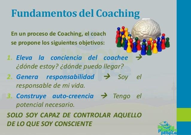 Fundamentos del Coaching 1. Eleva la conciencia del coachee  ¿dónde estoy? ¿dónde puedo llegar? 2. Genera responsabilidad...