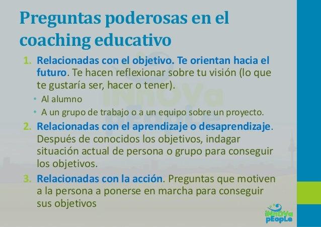 Preguntas poderosas en el coaching educativo (con el aprendizaje) 1. Relacionadas con el aprendizaje – Sobre actitudes, co...