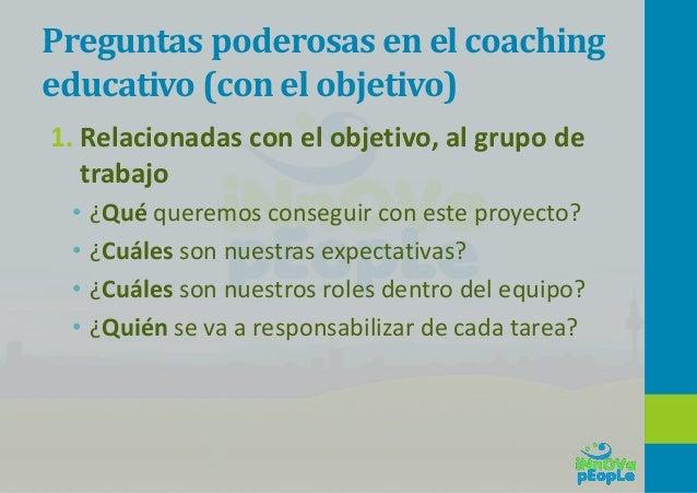 Preguntas poderosas en el coaching educativo (con la acción) • ¿Qué vas a hacer? • ¿Cómo puedes hacer para conseguirlo? • ...