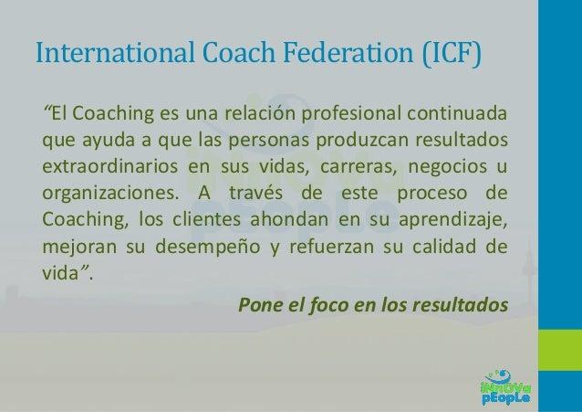 """International Coach Federation (ICF) """"El Coaching es una relación profesional continuada que ayuda a que las personas prod..."""