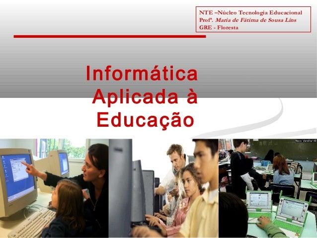 NTE –Núcleo Tecnologia Educacional              Profª. Maria de Fátima de Sousa Lins              GRE - FlorestaInformátic...