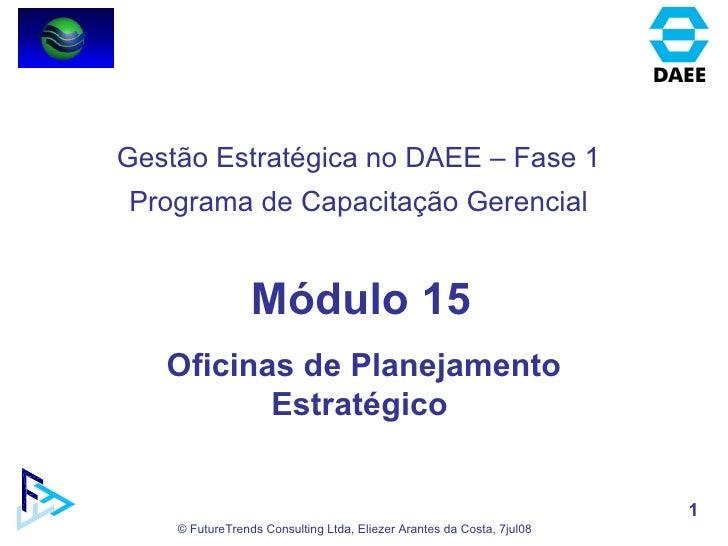 Módulo 15 Oficinas de Planejamento Estratégico  Gestão Estratégica no DAEE – Fase 1 Programa de Capacitação Gerencial