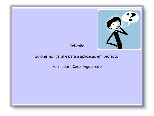 Reflexão Guionismo (geral e para a aplicação em projecto) Formador : César Figueiredo