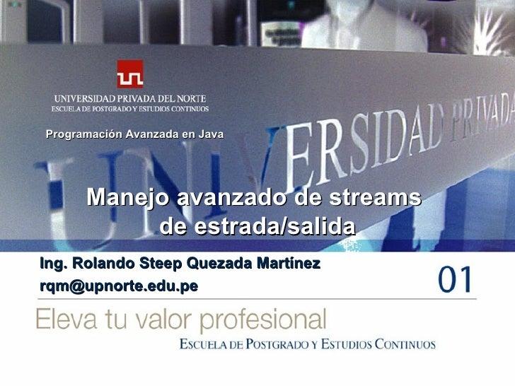 Manejo avanzado de streams  de estrada/salida Ing. Rolando Steep Quezada Martínez [email_address] Programación Avanzada en...