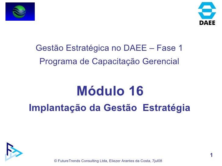 Módulo 16 Implantação da Gestão  Estratégia  Gestão Estratégica no DAEE – Fase 1 Programa de Capacitação Gerencial