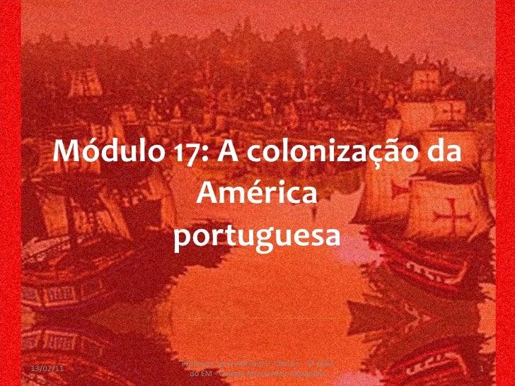 Módulo 17: A colonização da América portuguesa 13/02/11 Professor Jerry Adriano V. Chacon - 3ª série do EM - Colégio Monse...