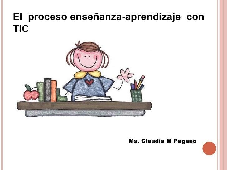 El proceso enseñanza-aprendizaje conTIC                     Ms. Claudia M Pagano