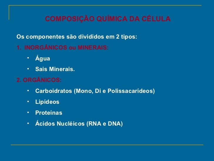 COMPOSIÇÃO QUÍMICA DA CÉLULAOs componentes são divididos em 2 tipos:1. INORGÂNICOS ou MINERAIS:   •   Água   •   Sais Mine...