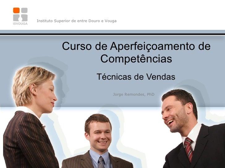 Curso de Aperfeiçoamento de Competências Técnicas de Vendas Instituto Superior de entre Douro e Vouga Jorge Remondes, PhD