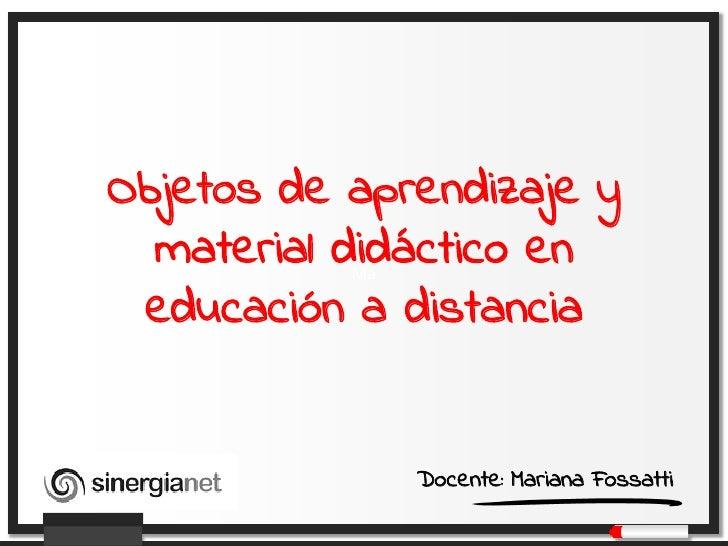 Objetos de aprendizaje y  material didáctico en           Ma educación a distancia                Docente: Mariana Fossatti