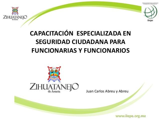 www.iiepe.org.mx CAPACITACIÓN ESPECIALIZADA EN SEGURIDAD CIUDADANA PARA FUNCIONARIAS Y FUNCIONARIOS Juan Carlos Abreu y Ab...