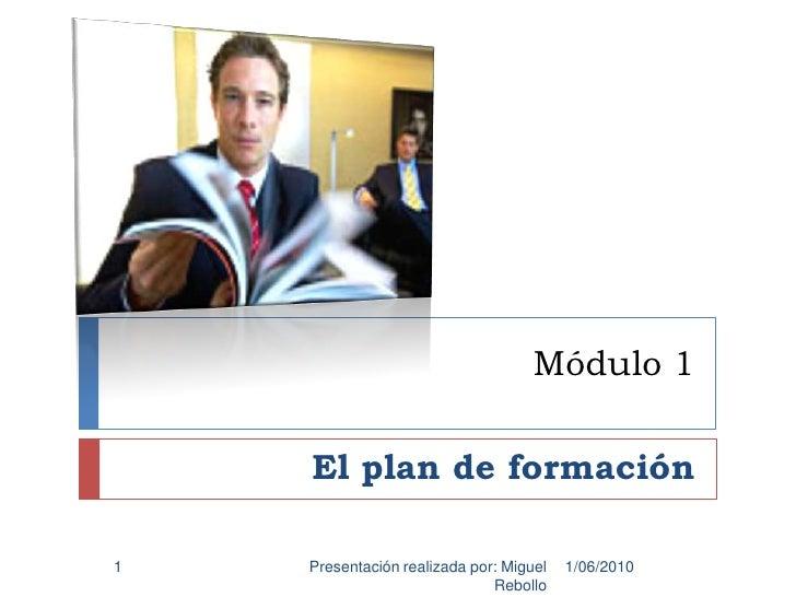 Módulo 1<br />El plan de formación<br />1/06/2010<br />Presentación realizada por: Miguel Rebollo<br />1<br />