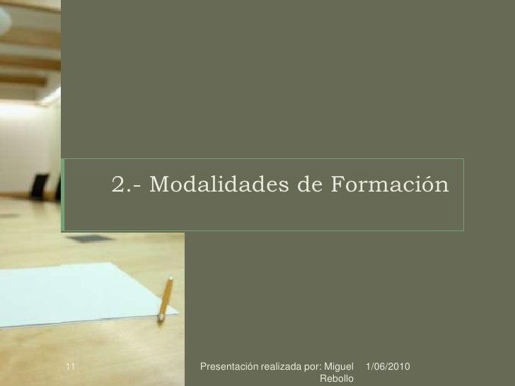 2.- Modalidades de Formación<br />1/06/2010<br />Presentación realizada por: Miguel Rebollo<br />11<br />