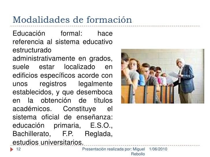 Modalidades de formación<br />1/06/2010<br />Presentación realizada por: Miguel Rebollo<br />12<br />Educación formal: hac...