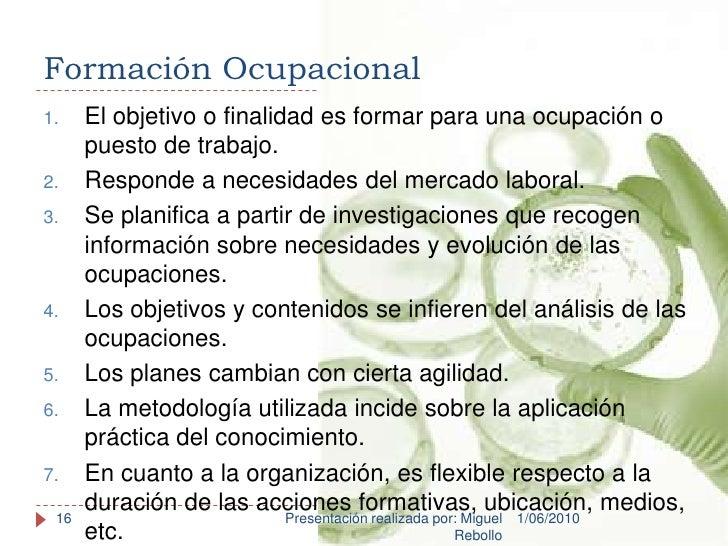Formación Ocupacional<br />1/06/2010<br />Presentación realizada por: Miguel Rebollo<br />16<br />El objetivo o finalidad ...