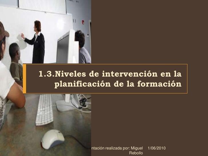 1.3.Niveles de intervención en la planificación de la formación<br />1/06/2010<br />Presentación realizada por: Miguel Reb...