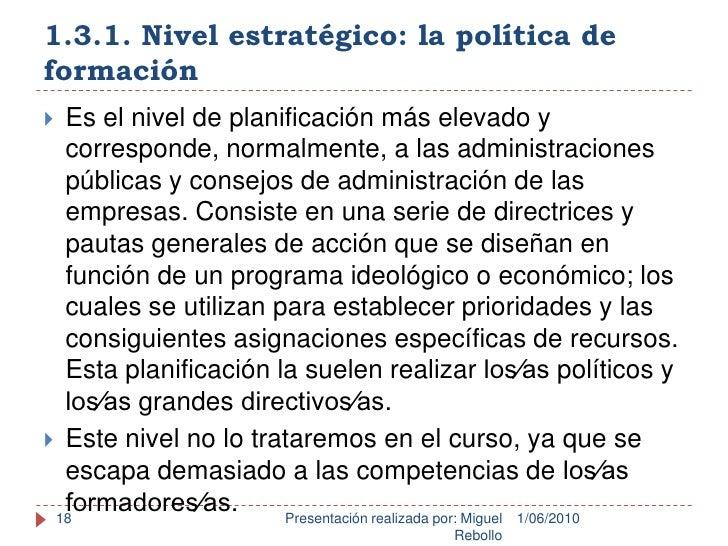 1.3.1. Nivel estratégico: la política de formación<br />1/06/2010<br />Presentación realizada por: Miguel Rebollo<br />18<...