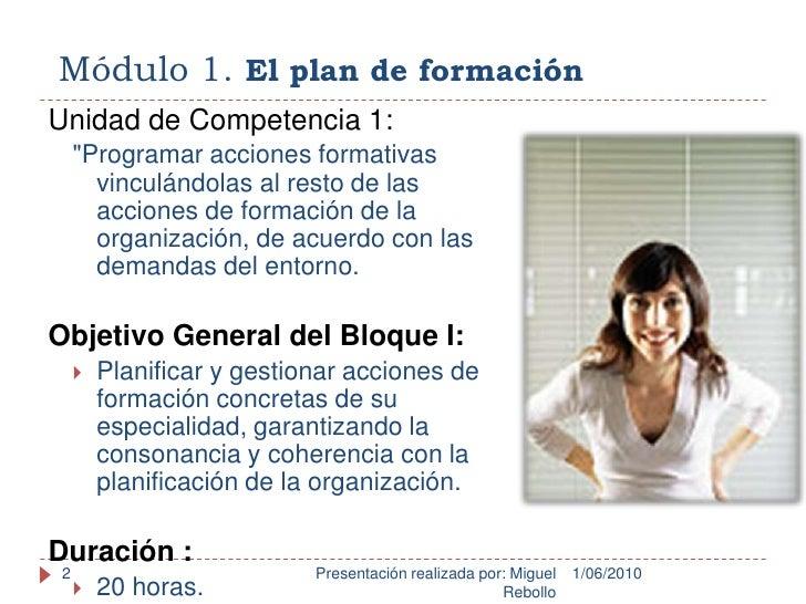 Módulo 1. El plan de formación<br />1/06/2010<br />Presentación realizada por: Miguel Rebollo<br />2<br />Unidad de Compet...