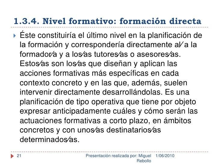 1.3.4. Nivel formativo: formación directa<br />1/06/2010<br />Presentación realizada por: Miguel Rebollo<br />21<br />Éste...