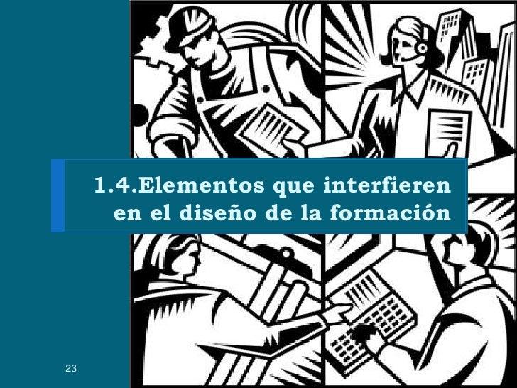 1.4.Elementos que interfieren en el diseño de la formación<br />1/06/2010<br />Presentación realizada por: Miguel Rebollo<...