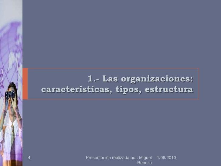 1.- Las organizaciones: características, tipos, estructura<br />1/06/2010<br />Presentación realizada por: Miguel Rebollo<...