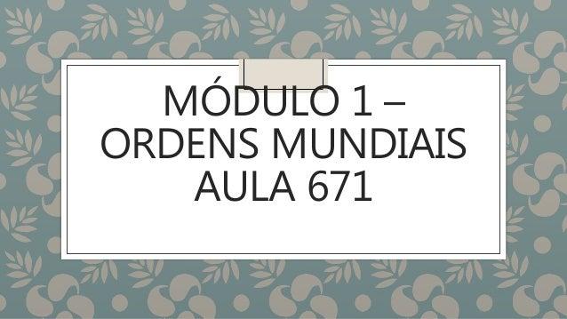 MÓDULO 1 – ORDENS MUNDIAIS AULA 671
