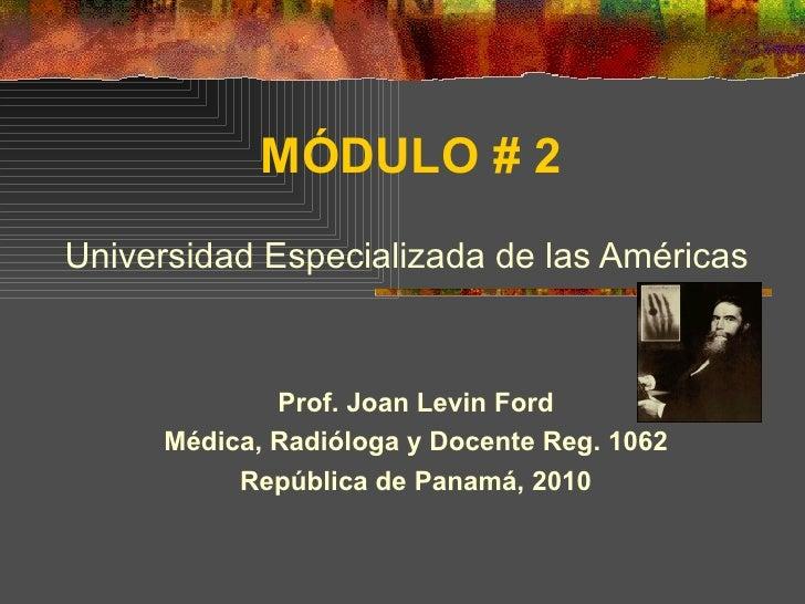 MÓDULO # 2 Universidad Especializada de las Américas Prof. Joan Levin Ford Médica, Radióloga y Docente Reg. 1062 República...