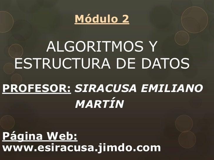 Módulo 2ALGORITMOS Y ESTRUCTURA DE DATOS <br />PROFESOR:SIRACUSA EMILIANO <br />                   MARTÍN<br />Página Web:...