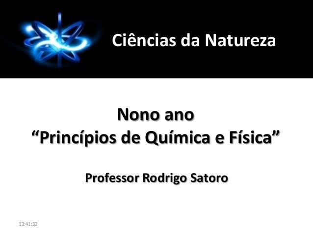"""Professor Rodrigo Satoro Nono ano """"Princípios de Química e Física"""" Ciências da Natureza 13:41:32"""