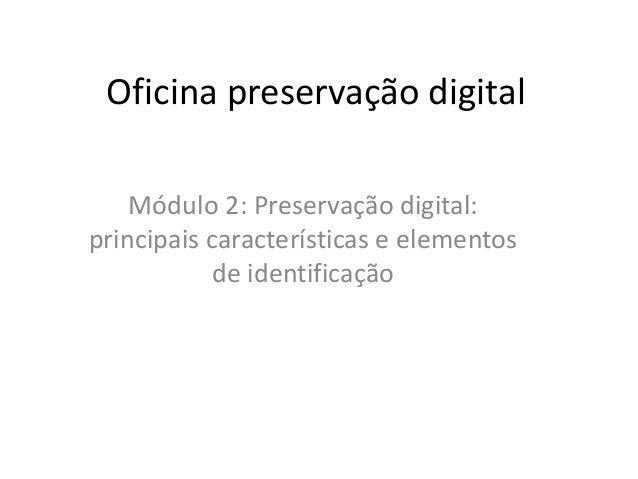 Oficina preservação digital  Módulo 2: Preservação digital:  principais características e elementos  de identificação