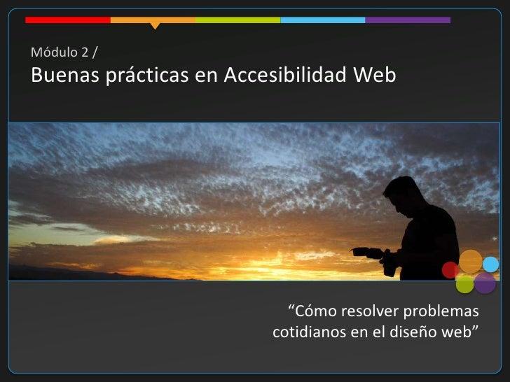 """Módulo 2 / Buenas prácticas en Accesibilidad Web                               """"Cómo resolver problemas                   ..."""