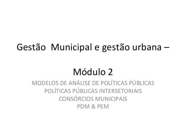 Gestão Municipal e gestão urbana –  Módulo 2  MODELOS DE ANÁLISE DE POLÍTICAS PÚBLICAS  POLÍTICAS PÚBLICAS INTERSETORIAIS ...